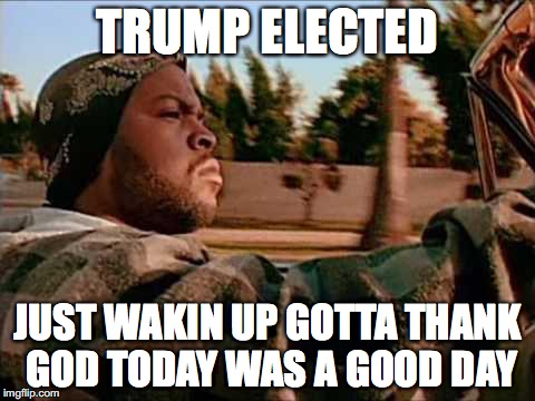 Trump Elected, today was a good day |  TRUMP ELECTED; JUST WAKIN UP GOTTA THANK GOD TODAY WAS A GOOD DAY | image tagged in ice cube,trump 2016,election 2016,republicans | made w/ Imgflip meme maker