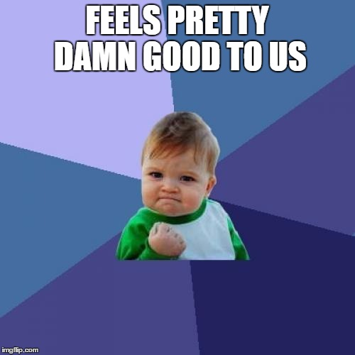 Success Kid Meme | FEELS PRETTY DAMN GOOD TO US | image tagged in memes,success kid | made w/ Imgflip meme maker
