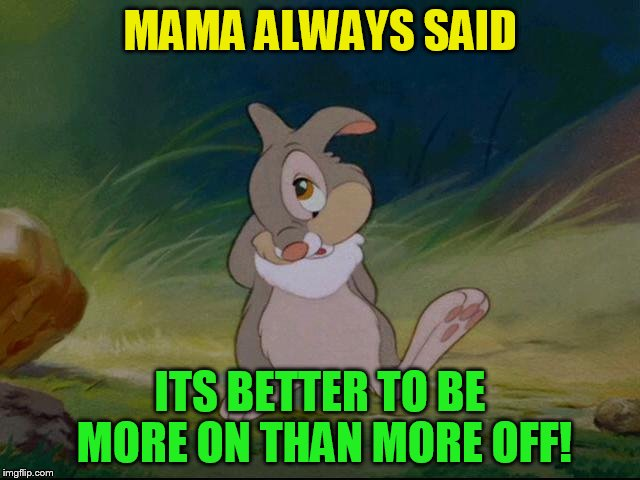 MAMA ALWAYS SAID ITS BETTER TO BE MORE ON THAN MORE OFF! | made w/ Imgflip meme maker