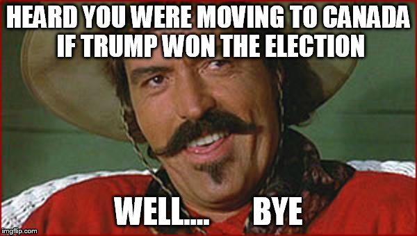 Curly Bill | HEARD YOU WERE MOVING TO CANADA IF TRUMP WON THE ELECTION WELL....       BYE | image tagged in curly bill | made w/ Imgflip meme maker