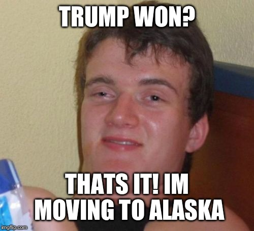 10 Guy Meme | TRUMP WON? THATS IT! IM MOVING TO ALASKA | image tagged in memes,10 guy | made w/ Imgflip meme maker