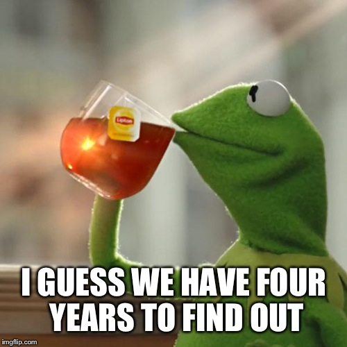 But Thats None Of My Business Meme | I GUESS WE HAVE FOUR YEARS TO FIND OUT | image tagged in memes,but thats none of my business,kermit the frog | made w/ Imgflip meme maker