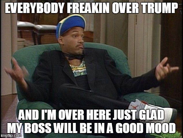 One good thing |  EVERYBODY FREAKIN OVER TRUMP; AND I'M OVER HERE JUST GLAD MY BOSS WILL BE IN A GOOD MOOD | image tagged in will smith,trump,election,boss | made w/ Imgflip meme maker