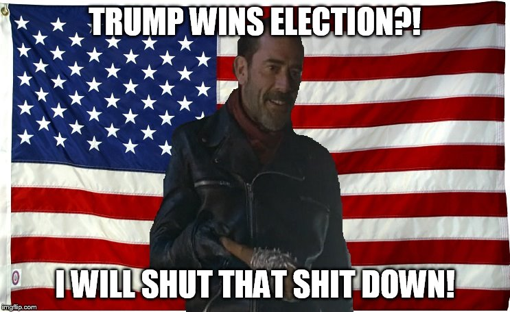 Vote for Negan | TRUMP WINS ELECTION?! I WILL SHUT THAT SHIT DOWN! | image tagged in vote for negan | made w/ Imgflip meme maker
