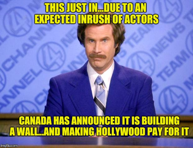It's gonna be yuge, eh | THIS JUST IN...DUE TO AN EXPECTED INRUSH OF ACTORS CANADA HAS ANNOUNCED IT IS BUILDING A WALL...AND MAKING HOLLYWOOD PAY FOR IT | image tagged in this just in,canada,wall | made w/ Imgflip meme maker