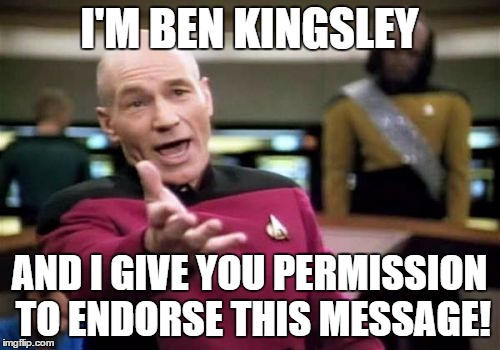 Picard Wtf Meme | I'M BEN KINGSLEY AND I GIVE YOU PERMISSION TO ENDORSE THIS MESSAGE! | image tagged in memes,picard wtf | made w/ Imgflip meme maker