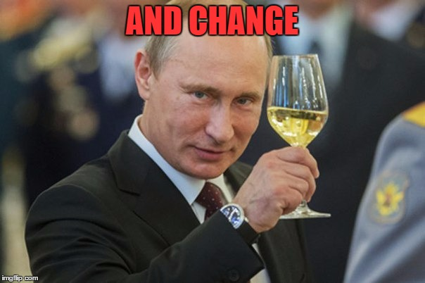 Putin Cheers | AND CHANGE | image tagged in putin cheers | made w/ Imgflip meme maker