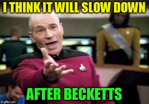 Picard Wtf Meme | I THINK IT WILL SLOW DOWN AFTER BECKETTS | image tagged in memes,picard wtf | made w/ Imgflip meme maker