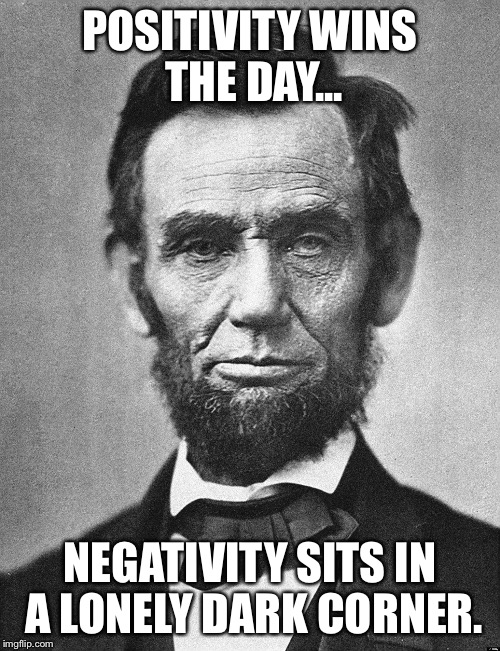Abraham Lincoln |  POSITIVITY WINS THE DAY... NEGATIVITY SITS IN A LONELY DARK CORNER. | image tagged in abraham lincoln | made w/ Imgflip meme maker