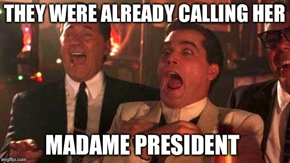 GOODFELLAS LAUGHING SCENE, HENRY HILL | THEY WERE ALREADY CALLING HER MADAME PRESIDENT | image tagged in goodfellas laughing scene,henry hill | made w/ Imgflip meme maker