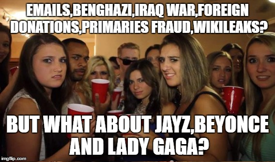 How college Hillary supporters think  | EMAILS,BENGHAZI,IRAQ WAR,FOREIGN DONATIONS,PRIMARIES FRAUD,WIKILEAKS? BUT WHAT ABOUT JAYZ,BEYONCE AND LADY GAGA? | image tagged in memes,election 2016,hillary clinton,hillary emails | made w/ Imgflip meme maker