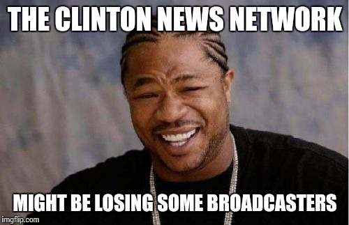 Yo Dawg Heard You Meme | THE CLINTON NEWS NETWORK MIGHT BE LOSING SOME BROADCASTERS | image tagged in memes,yo dawg heard you | made w/ Imgflip meme maker