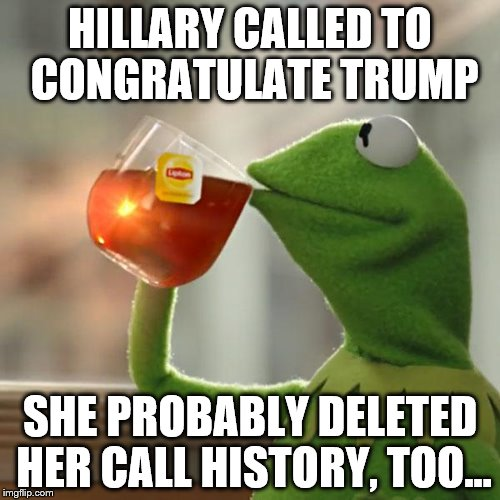 But Thats None Of My Business Meme | HILLARY CALLED TO CONGRATULATE TRUMP SHE PROBABLY DELETED HER CALL HISTORY, TOO... | image tagged in memes,but thats none of my business,kermit the frog | made w/ Imgflip meme maker