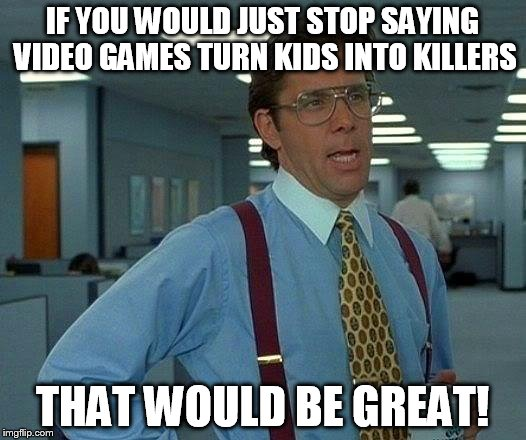 That Would Be Great Meme | IF YOU WOULD JUST STOP SAYING VIDEO GAMES TURN KIDS INTO KILLERS THAT WOULD BE GREAT! | image tagged in memes,that would be great | made w/ Imgflip meme maker