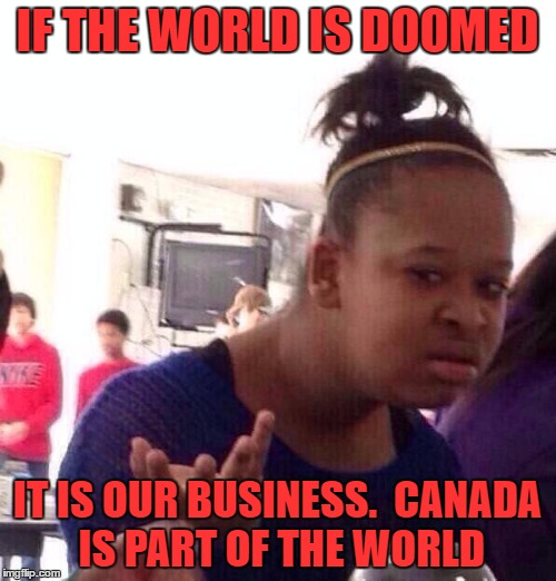 Black Girl Wat Meme | IF THE WORLD IS DOOMED IT IS OUR BUSINESS.  CANADA IS PART OF THE WORLD | image tagged in memes,black girl wat | made w/ Imgflip meme maker