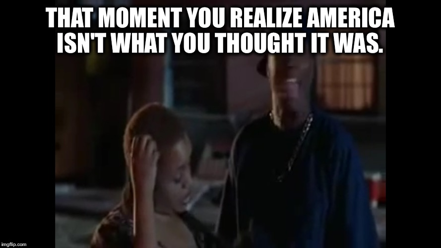 THAT MOMENT YOU REALIZE AMERICA ISN'T WHAT YOU THOUGHT IT WAS. | image tagged in damn,election 2016,election results,wtf america,smokey,look like | made w/ Imgflip meme maker