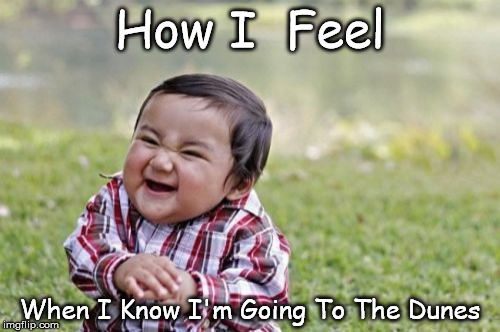 Evil Toddler Meme | How I  Feel When I Know I'm Going To The Dunes | image tagged in memes,evil toddler | made w/ Imgflip meme maker