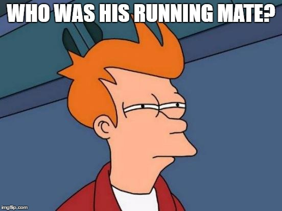 Futurama Fry Meme | WHO WAS HIS RUNNING MATE? | image tagged in memes,futurama fry | made w/ Imgflip meme maker