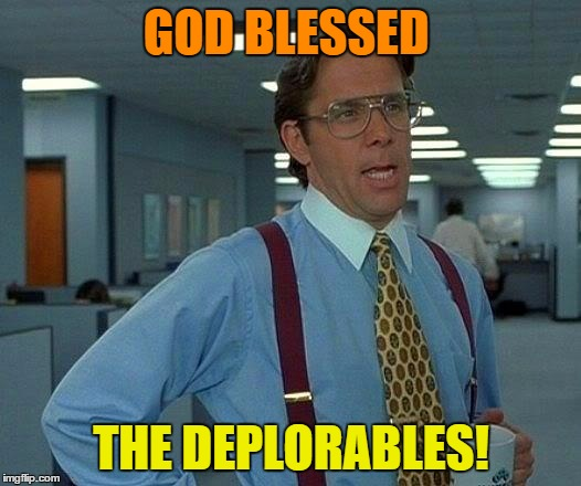 That Would Be Great Meme | GOD BLESSED THE DEPLORABLES! | image tagged in memes,that would be great | made w/ Imgflip meme maker