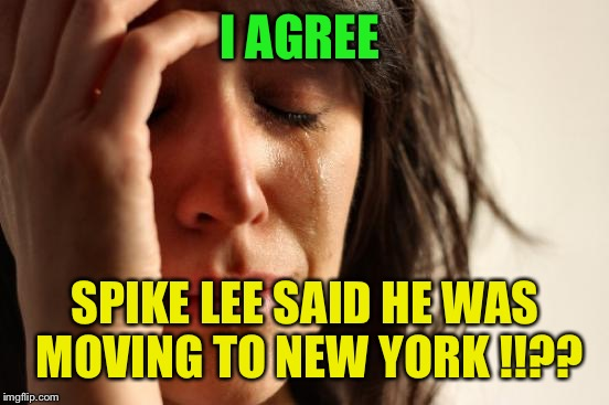 First World Problems Meme | I AGREE SPIKE LEE SAID HE WAS MOVING TO NEW YORK !!?? | image tagged in memes,first world problems | made w/ Imgflip meme maker