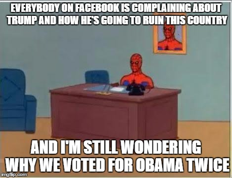 Spiderman Computer Desk Meme | EVERYBODY ON FACEBOOK IS COMPLAINING ABOUT TRUMP AND HOW HE'S GOING TO RUIN THIS COUNTRY AND I'M STILL WONDERING WHY WE VOTED FOR OBAMA TWIC | image tagged in memes,spiderman computer desk,spiderman | made w/ Imgflip meme maker