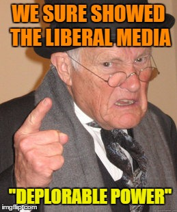 "Back In My Day Meme | WE SURE SHOWED THE LIBERAL MEDIA ""DEPLORABLE POWER"" 