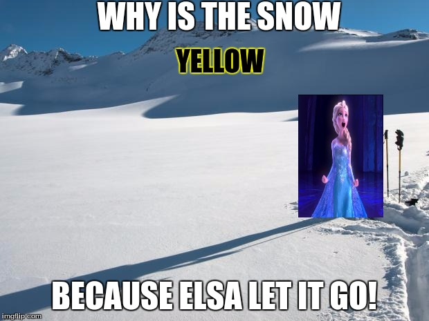 Yellow Snow | WHY IS THE SNOW BECAUSE ELSA LET IT GO! YELLOW | image tagged in yellow snow | made w/ Imgflip meme maker