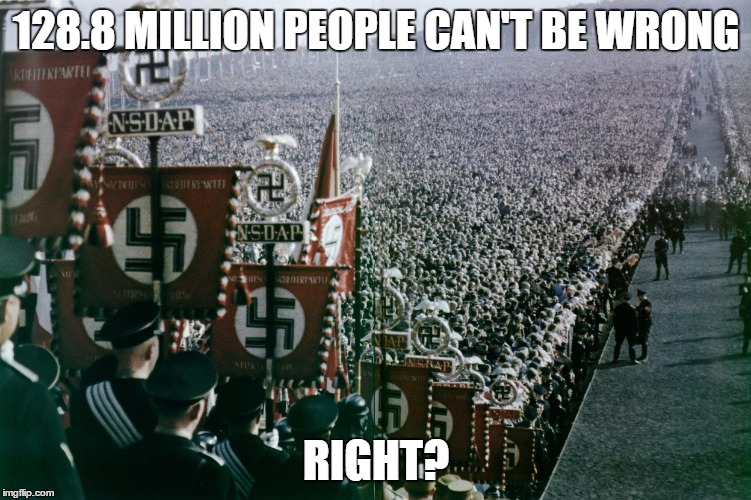 128.8 MILLION PEOPLE CAN'T BE WRONG RIGHT? | image tagged in election 2016,votes,nazis,germany | made w/ Imgflip meme maker