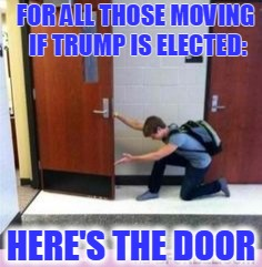 FOR ALL THOSE MOVING IF TRUMP IS ELECTED: HERE'S THE DOOR | image tagged in leave | made w/ Imgflip meme maker