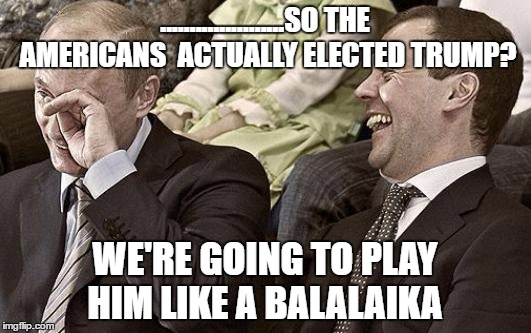Putin and Medvedev React to the Election Returns | .....................SO THE AMERICANS  ACTUALLY ELECTED TRUMP? WE'RE GOING TO PLAY HIM LIKE A BALALAIKA | image tagged in putin laughing with medvedev | made w/ Imgflip meme maker