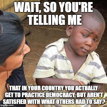 Third World Skeptical Kid | WAIT, SO YOU'RE TELLING ME THAT IN YOUR COUNTRY YOU ACTUALLY GET TO PRACTICE DEMOCRACY, BUT AREN'T SATISFIED WITH WHAT OTHERS HAD TO SAY? | image tagged in memes,third world skeptical kid | made w/ Imgflip meme maker
