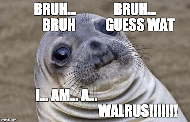 Awkward Moment Sealion Meme |  BRUH...              BRUH...          BRUH           GUESS WAT; I... AM... A...                                                     WALRUS!!!!!!! | image tagged in memes,awkward moment sealion | made w/ Imgflip meme maker