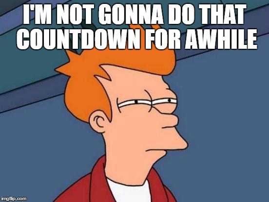 Futurama Fry Meme | I'M NOT GONNA DO THAT COUNTDOWN FOR AWHILE | image tagged in memes,futurama fry | made w/ Imgflip meme maker