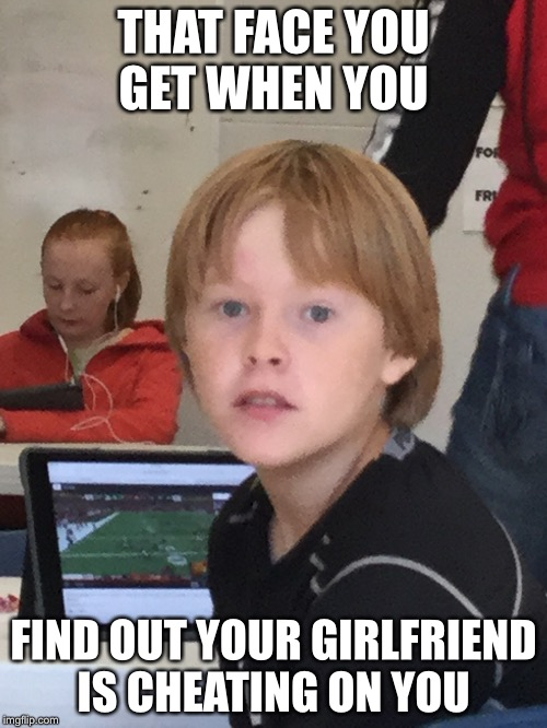 Boi |  THAT FACE YOU GET WHEN YOU; FIND OUT YOUR GIRLFRIEND IS CHEATING ON YOU | image tagged in cheating,boi,i see you,oh shit | made w/ Imgflip meme maker