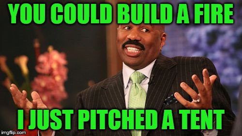 Steve Harvey Meme | YOU COULD BUILD A FIRE I JUST PITCHED A TENT | image tagged in memes,steve harvey | made w/ Imgflip meme maker