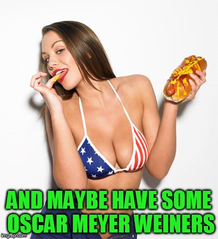 AND MAYBE HAVE SOME OSCAR MEYER WEINERS | made w/ Imgflip meme maker
