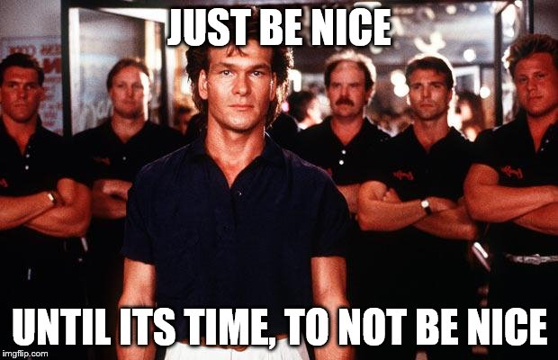 JUST BE NICE UNTIL ITS TIME, TO NOT BE NICE | made w/ Imgflip meme maker