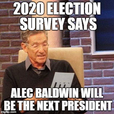Maury Lie Detector Meme | 2020 ELECTION SURVEY SAYS ALEC BALDWIN WILL BE THE NEXT PRESIDENT | image tagged in memes,maury lie detector | made w/ Imgflip meme maker