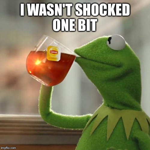 But Thats None Of My Business Meme | I WASN'T SHOCKED ONE BIT | image tagged in memes,but thats none of my business,kermit the frog | made w/ Imgflip meme maker