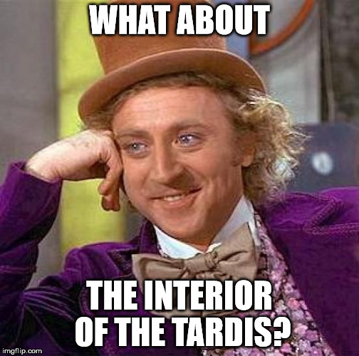 WHAT ABOUT THE INTERIOR OF THE TARDIS? | image tagged in memes,creepy condescending wonka | made w/ Imgflip meme maker