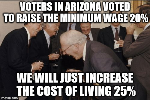 Laughing Men In Suits Meme | VOTERS IN ARIZONA VOTED TO RAISE THE MINIMUM WAGE 20% WE WILL JUST INCREASE THE COST OF LIVING 25% | image tagged in memes,laughing men in suits | made w/ Imgflip meme maker