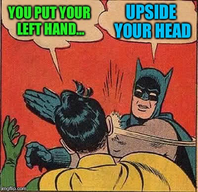 Batman Slapping Robin Meme | YOU PUT YOUR LEFT HAND... UPSIDE YOUR HEAD | image tagged in memes,batman slapping robin | made w/ Imgflip meme maker