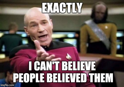 Picard Wtf Meme | EXACTLY I CAN'T BELIEVE PEOPLE BELIEVED THEM | image tagged in memes,picard wtf | made w/ Imgflip meme maker