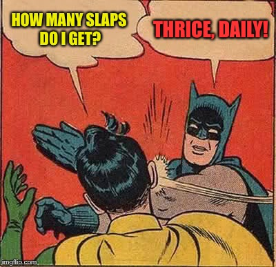 Batman Slapping Robin Meme | HOW MANY SLAPS DO I GET? THRICE, DAILY! | image tagged in memes,batman slapping robin | made w/ Imgflip meme maker