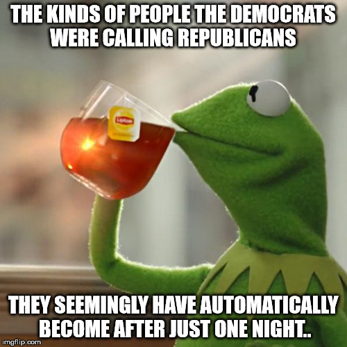 But Thats None Of My Business Meme | THE KINDS OF PEOPLE THE DEMOCRATS WERE CALLING REPUBLICANS THEY SEEMINGLY HAVE AUTOMATICALLY BECOME AFTER JUST ONE NIGHT.. | image tagged in memes,but thats none of my business,kermit the frog | made w/ Imgflip meme maker