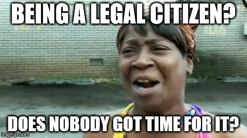Aint Nobody Got Time For That Meme | BEING A LEGAL CITIZEN? DOES NOBODY GOT TIME FOR IT? | image tagged in memes,aint nobody got time for that | made w/ Imgflip meme maker