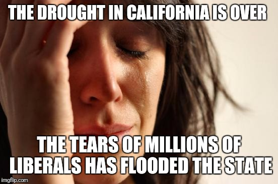 First World Problems Meme | THE DROUGHT IN CALIFORNIA IS OVER THE TEARS OF MILLIONS OF LIBERALS HAS FLOODED THE STATE | image tagged in memes,first world problems | made w/ Imgflip meme maker