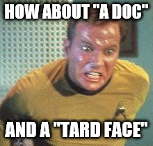 "HOW ABOUT ""A DOC"" AND A ""TARD FACE"" 