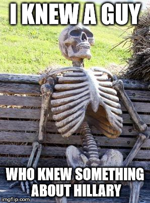 Waiting Skeleton Meme | I KNEW A GUY WHO KNEW SOMETHING ABOUT HILLARY | image tagged in memes,waiting skeleton | made w/ Imgflip meme maker