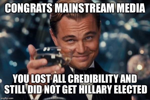 Mainstream Media  | CONGRATS MAINSTREAM MEDIA YOU LOST ALL CREDIBILITY AND STILL DID NOT GET HILLARY ELECTED | image tagged in memes,leonardo dicaprio cheers,donald trump,hillary clinton,cnn,nbc | made w/ Imgflip meme maker